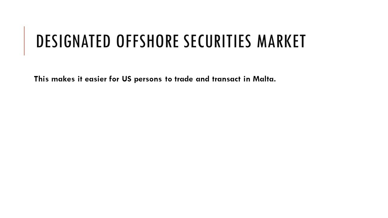 DESIGNATED OFFSHORE SECURITIES MARKET This makes it easier for US persons to trade and transact in Malta.
