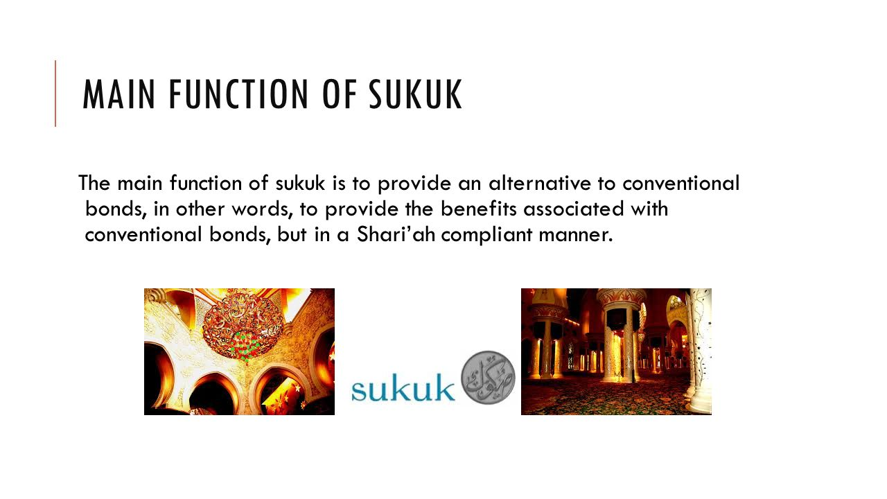 MAIN FUNCTION OF SUKUK The main function of sukuk is to provide an alternative to conventional bonds, in other words, to provide the benefits associated with conventional bonds, but in a Shari'ah compliant manner.
