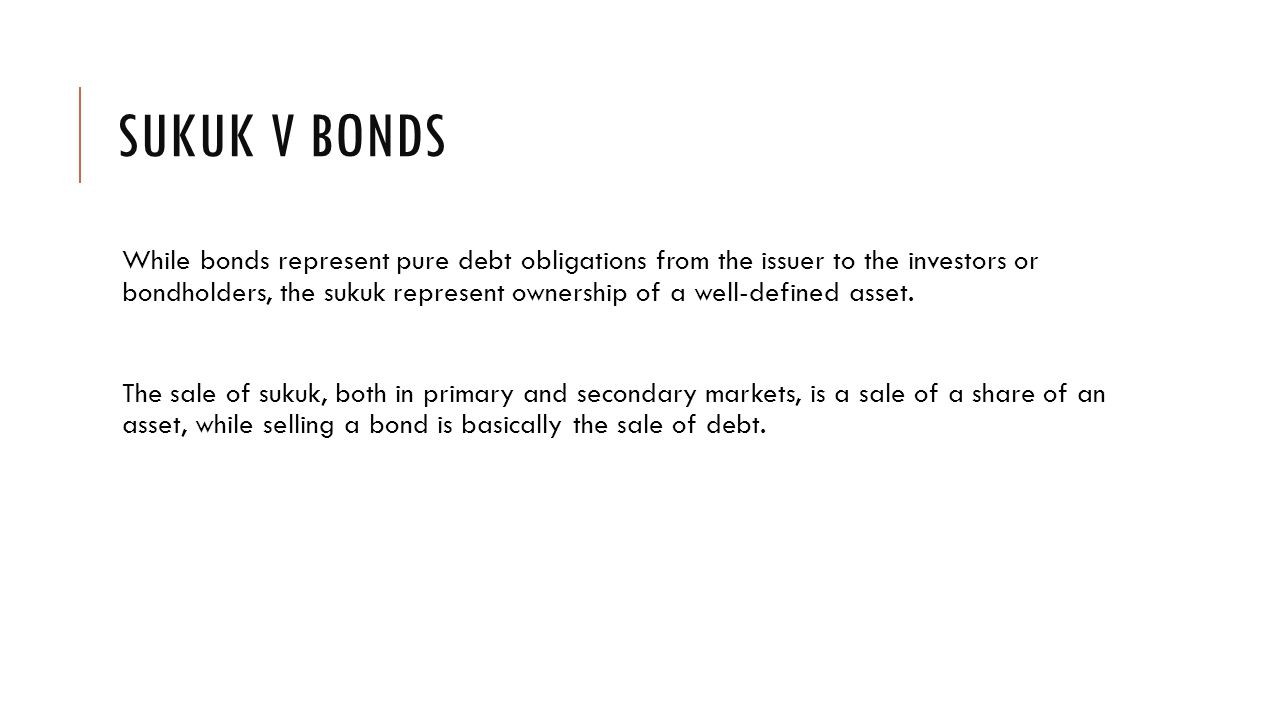 SUKUK V BONDS While bonds represent pure debt obligations from the issuer to the investors or bondholders, the sukuk represent ownership of a well-defined asset.
