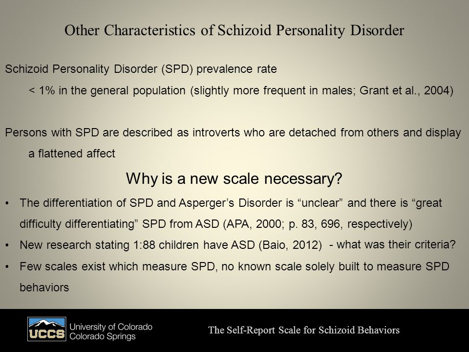 Other Characteristics of Schizoid Personality Disorder The Self-Report Scale for Schizoid Behaviors Schizoid Personality Disorder (SPD) prevalence rate < 1% in the general population (slightly more frequent in males; Grant et al., 2004) Persons with SPD are described as introverts who are detached from others and display a flattened affect Why is a new scale necessary.