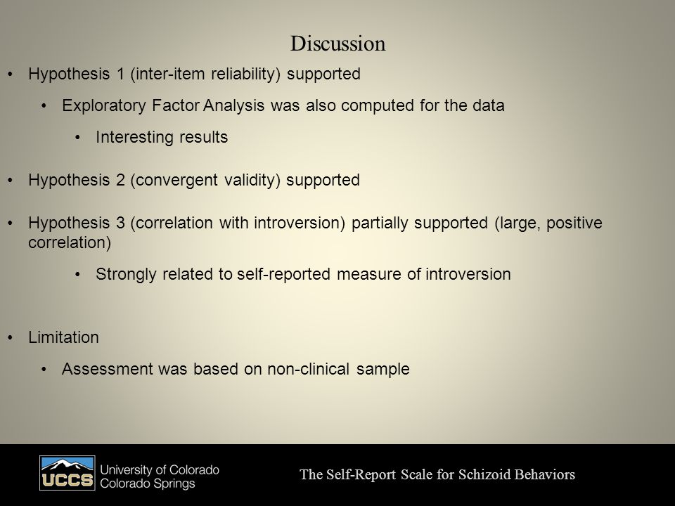 Discussion The Self-Report Scale for Schizoid Behaviors Hypothesis 1 (inter-item reliability) supported Exploratory Factor Analysis was also computed for the data Interesting results Hypothesis 2 (convergent validity) supported Hypothesis 3 (correlation with introversion) partially supported (large, positive correlation) Strongly related to self-reported measure of introversion Limitation Assessment was based on non-clinical sample