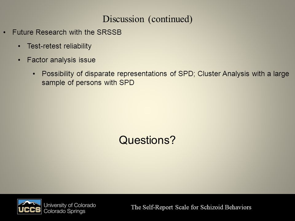 Discussion (continued) The Self-Report Scale for Schizoid Behaviors Future Research with the SRSSB Test-retest reliability Factor analysis issue Possibility of disparate representations of SPD; Cluster Analysis with a large sample of persons with SPD Questions?