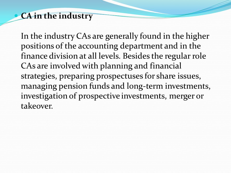 CA in the industry In the industry CAs are generally found in the higher positions of the accounting department and in the finance division at all lev