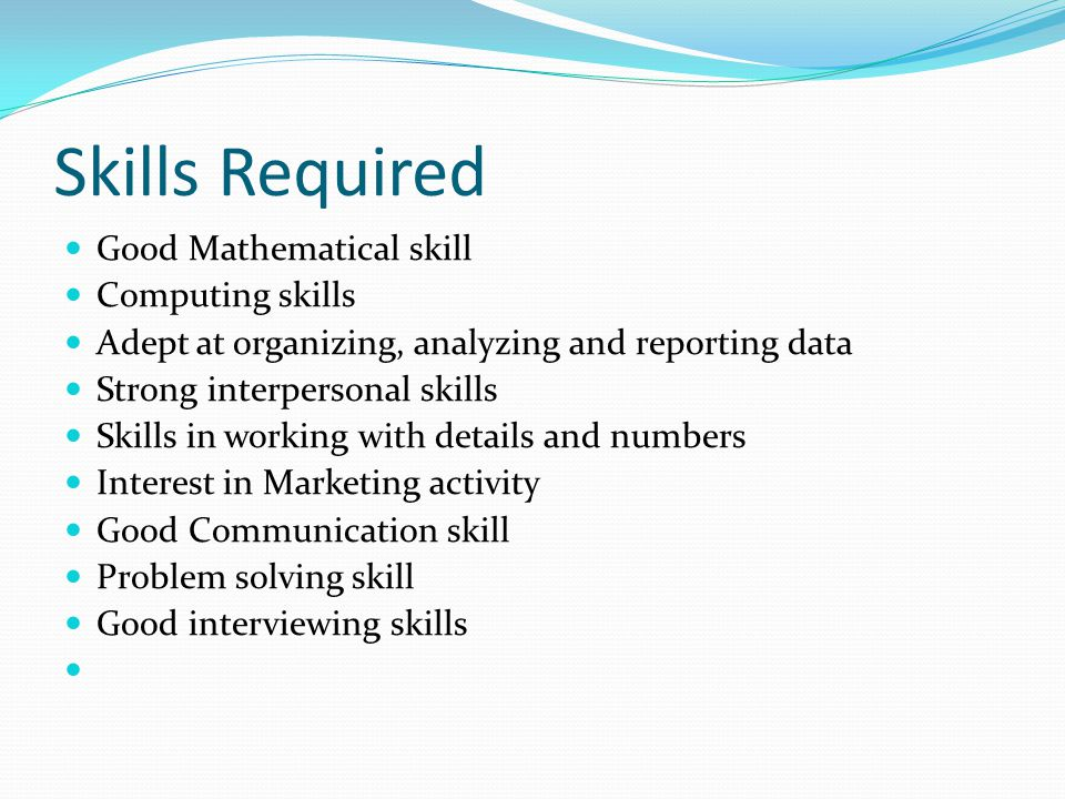 Skills Required Good Mathematical skill Computing skills Adept at organizing, analyzing and reporting data Strong interpersonal skills Skills in worki