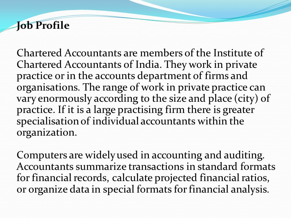 Job Profile Chartered Accountants are members of the Institute of Chartered Accountants of India. They work in private practice or in the accounts dep