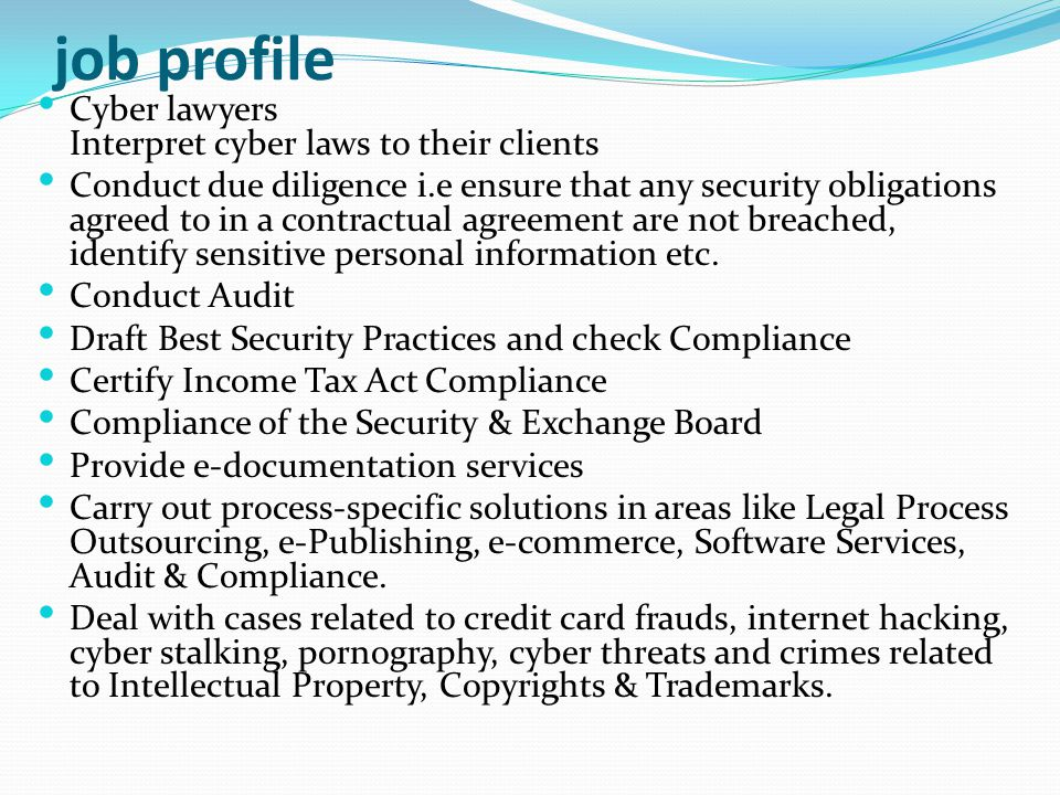 job profile Cyber lawyers Interpret cyber laws to their clients Conduct due diligence i.e ensure that any security obligations agreed to in a contract
