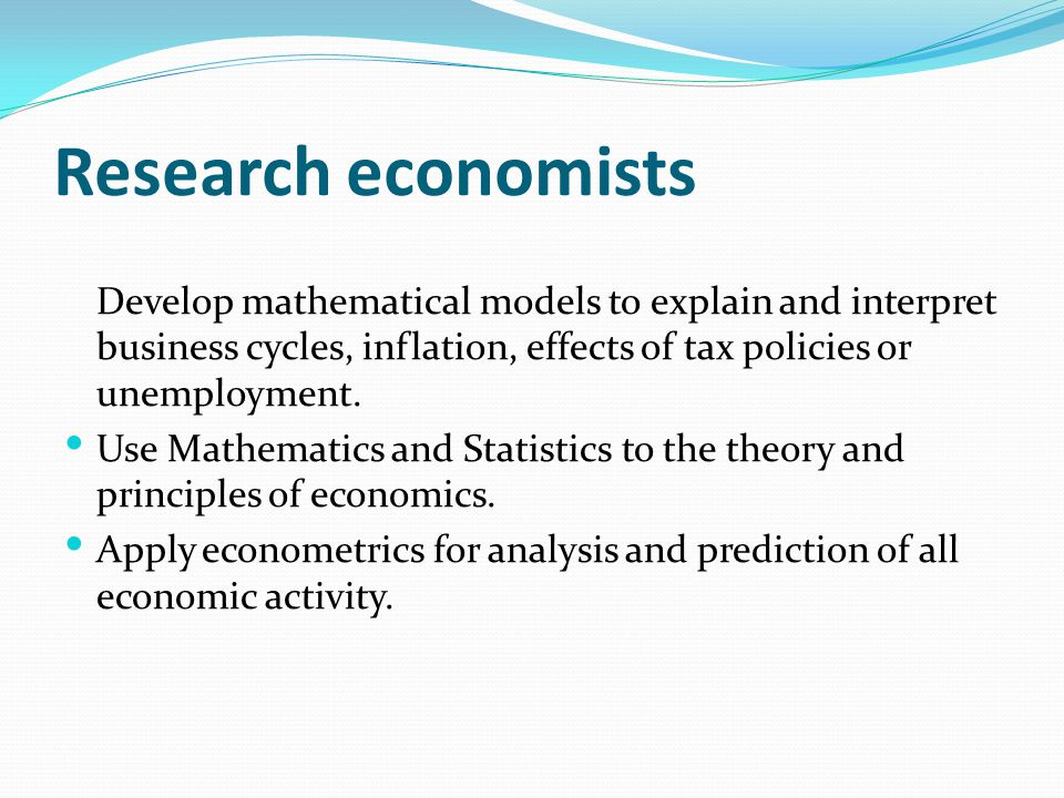 Research economists Develop mathematical models to explain and interpret business cycles, inflation, effects of tax policies or unemployment. Use Math