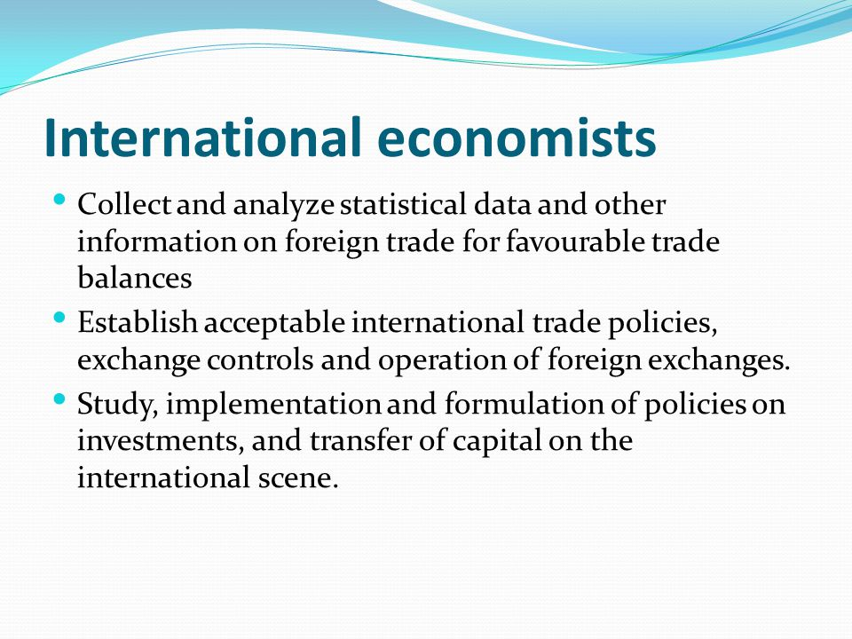 International economists Collect and analyze statistical data and other information on foreign trade for favourable trade balances Establish acceptabl