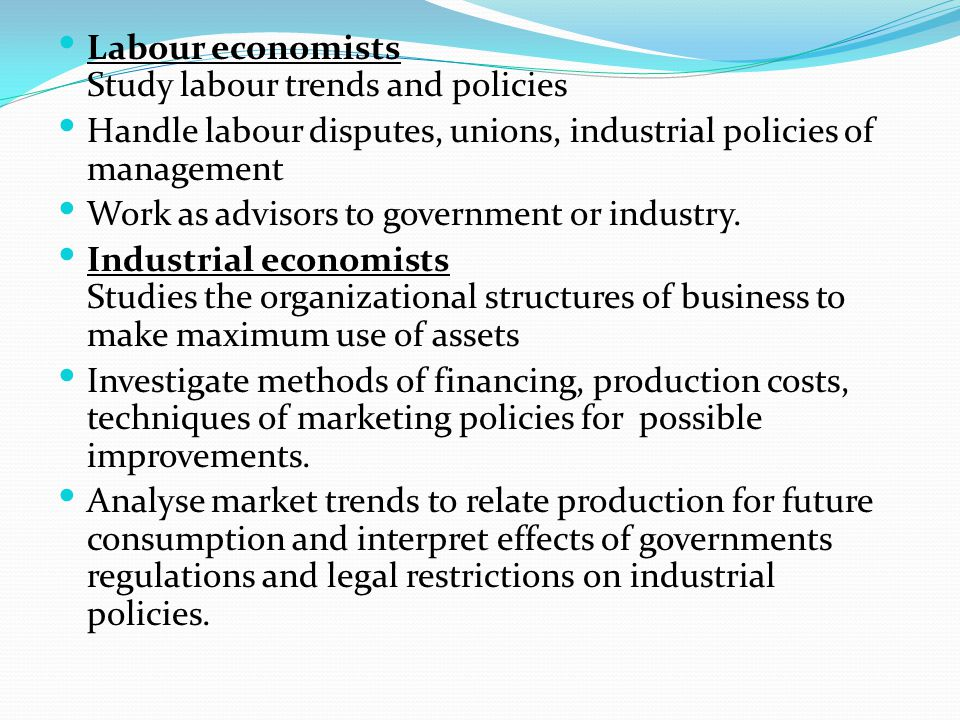 Labour economists Study labour trends and policies Handle labour disputes, unions, industrial policies of management Work as advisors to government or