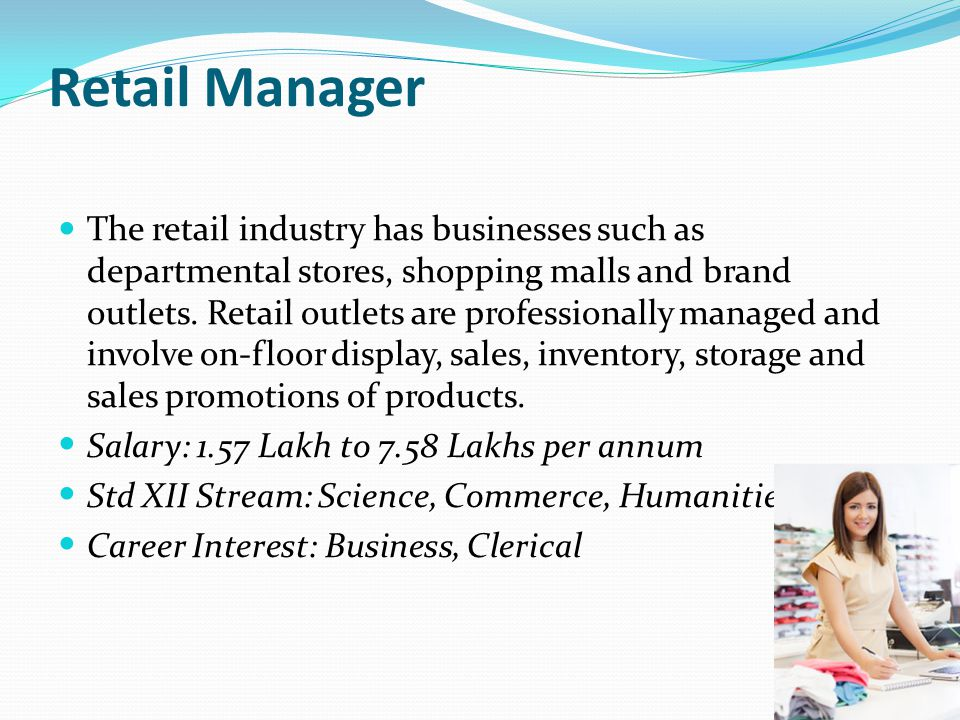 Retail Manager The retail industry has businesses such as departmental stores, shopping malls and brand outlets. Retail outlets are professionally man