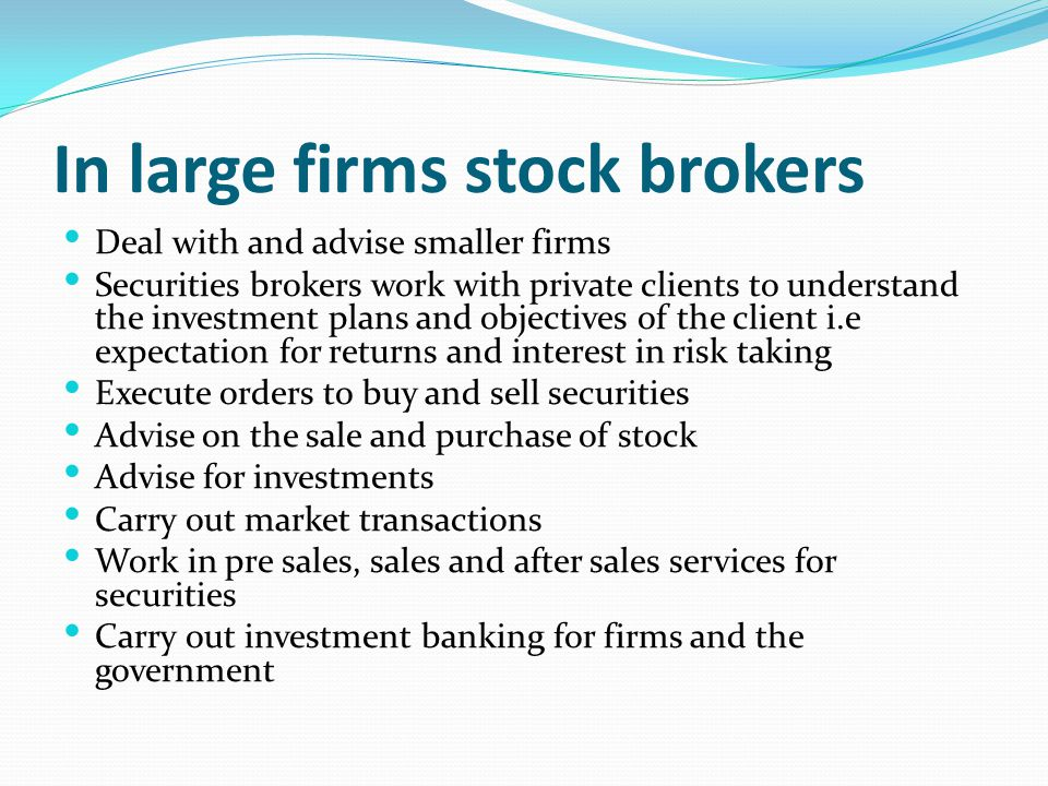 In large firms stock brokers Deal with and advise smaller firms Securities brokers work with private clients to understand the investment plans and ob