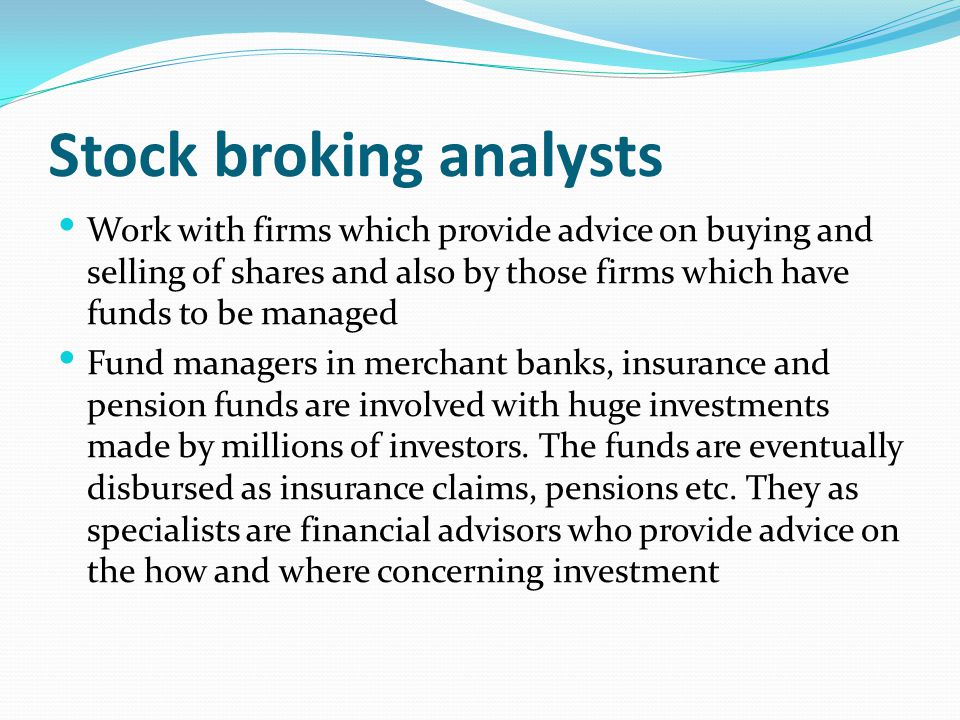Stock broking analysts Work with firms which provide advice on buying and selling of shares and also by those firms which have funds to be managed Fun