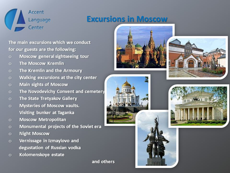 Excursions in Moscow The main excursions which we conduct for our guests are the following: o Moscow general sightseeing tour o The Moscow Kremlin o T
