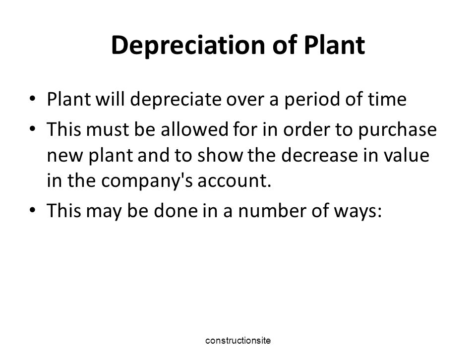 constructionsite Depreciation of Plant Plant will depreciate over a period of time This must be allowed for in order to purchase new plant and to show the decrease in value in the company s account.