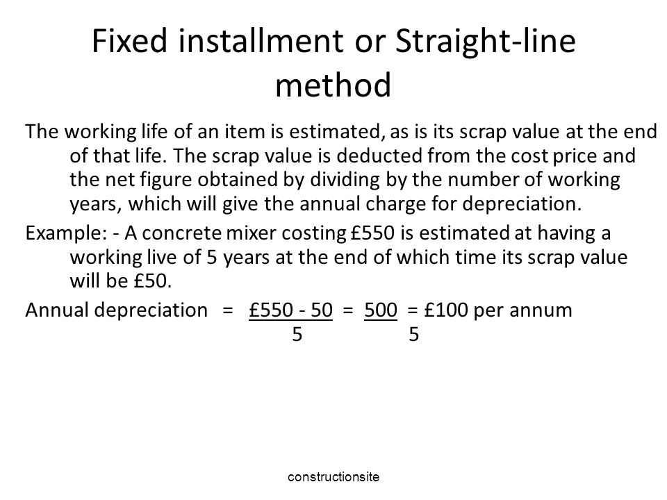 constructionsite Fixed installment or Straight-line method The working life of an item is estimated, as is its scrap value at the end of that life.