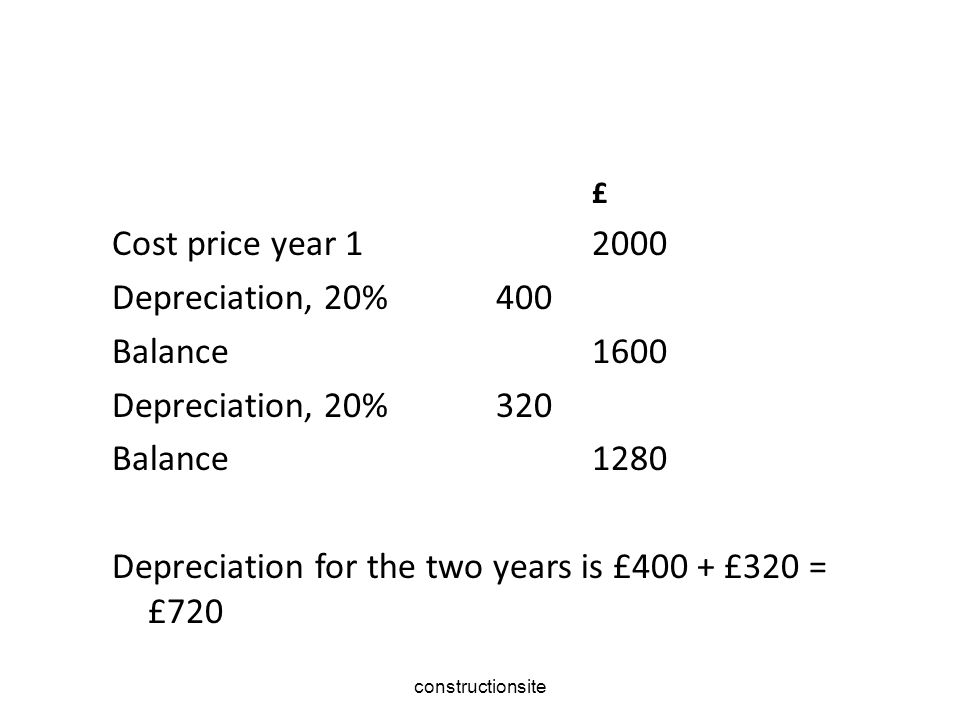 constructionsite £ Cost price year 12000 Depreciation, 20%400 Balance1600 Depreciation, 20%320 Balance1280 Depreciation for the two years is £400 + £320 = £720