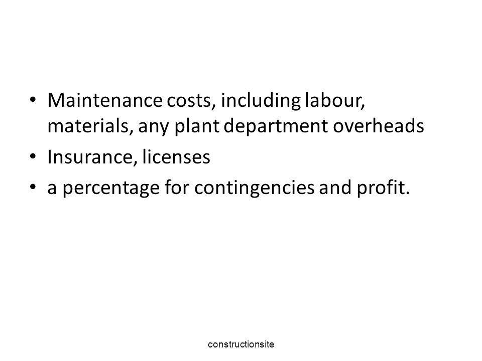 constructionsite Maintenance costs, including labour, materials, any plant department overheads Insurance, licenses a percentage for contingencies and profit.