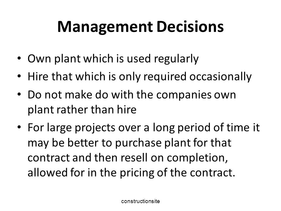 constructionsite Management Decisions Own plant which is used regularly Hire that which is only required occasionally Do not make do with the companies own plant rather than hire For large projects over a long period of time it may be better to purchase plant for that contract and then resell on completion, allowed for in the pricing of the contract.