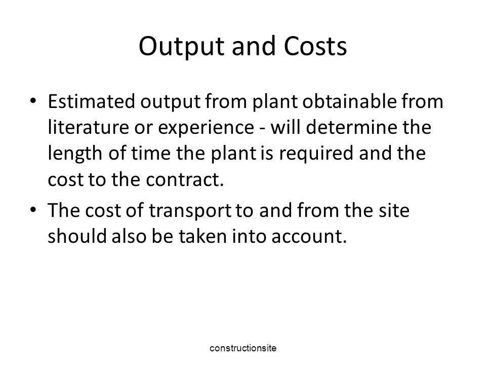 constructionsite Output and Costs Estimated output from plant obtainable from literature or experience - will determine the length of time the plant is required and the cost to the contract.