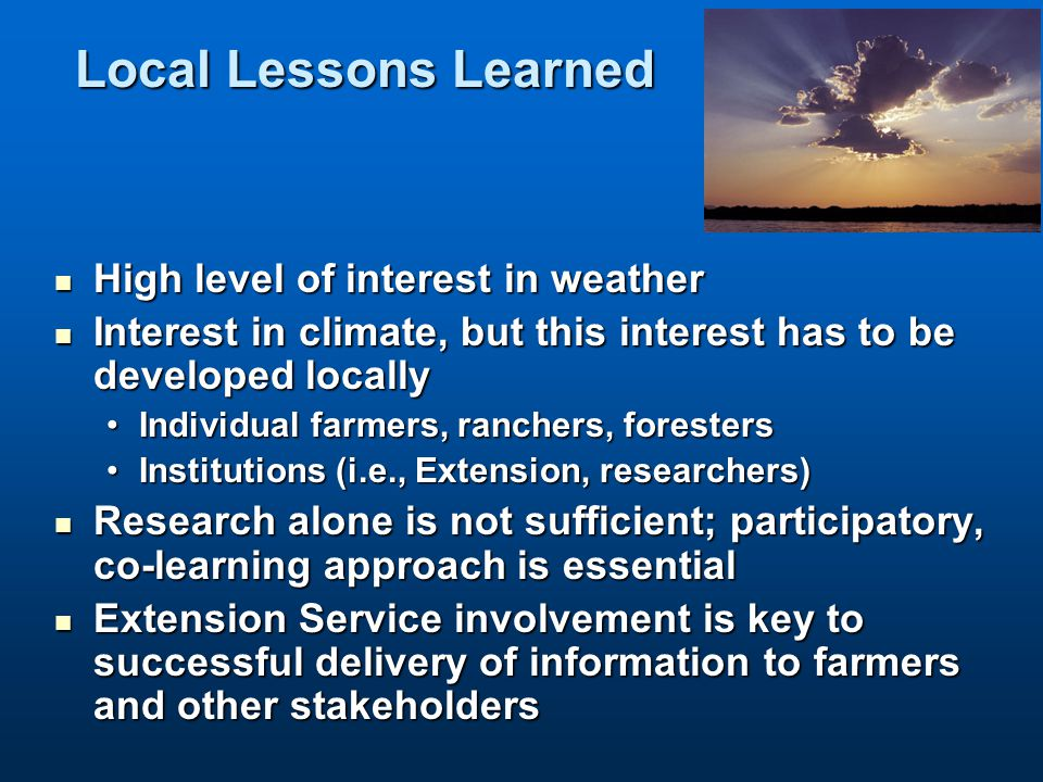 Local Lessons Learned High level of interest in weather High level of interest in weather Interest in climate, but this interest has to be developed locally Interest in climate, but this interest has to be developed locally Individual farmers, ranchers, forestersIndividual farmers, ranchers, foresters Institutions (i.e., Extension, researchers)Institutions (i.e., Extension, researchers) Research alone is not sufficient; participatory, co-learning approach is essential Research alone is not sufficient; participatory, co-learning approach is essential Extension Service involvement is key to successful delivery of information to farmers and other stakeholders Extension Service involvement is key to successful delivery of information to farmers and other stakeholders