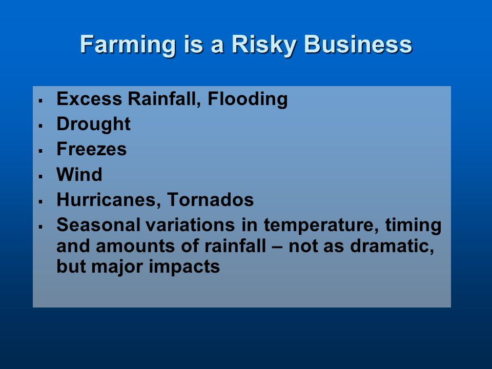Farming is a Risky Business   Excess Rainfall, Flooding   Drought   Freezes   Wind   Hurricanes, Tornados   Seasonal variations in temperature, timing and amounts of rainfall – not as dramatic, but major impacts