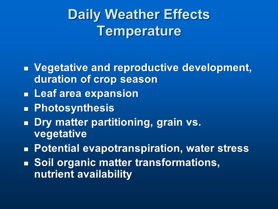 Daily Weather Effects Temperature Vegetative and reproductive development, duration of crop season Vegetative and reproductive development, duration of crop season Leaf area expansion Leaf area expansion Photosynthesis Photosynthesis Dry matter partitioning, grain vs.