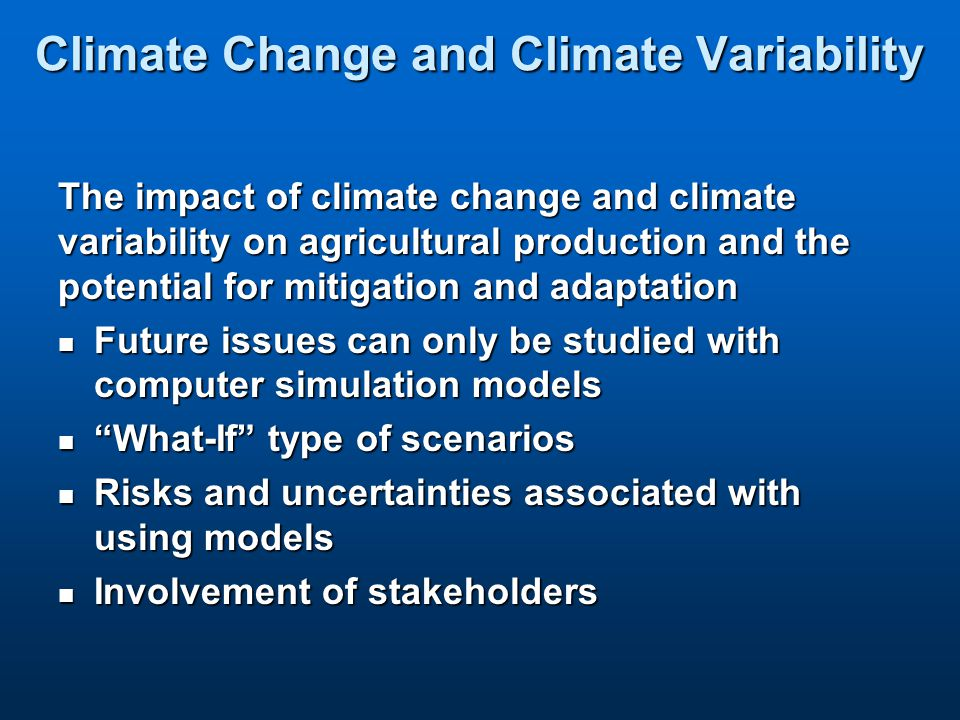 Climate Change and Climate Variability The impact of climate change and climate variability on agricultural production and the potential for mitigation and adaptation Future issues can only be studied with computer simulation models Future issues can only be studied with computer simulation models What-If type of scenarios What-If type of scenarios Risks and uncertainties associated with using models Risks and uncertainties associated with using models Involvement of stakeholders Involvement of stakeholders