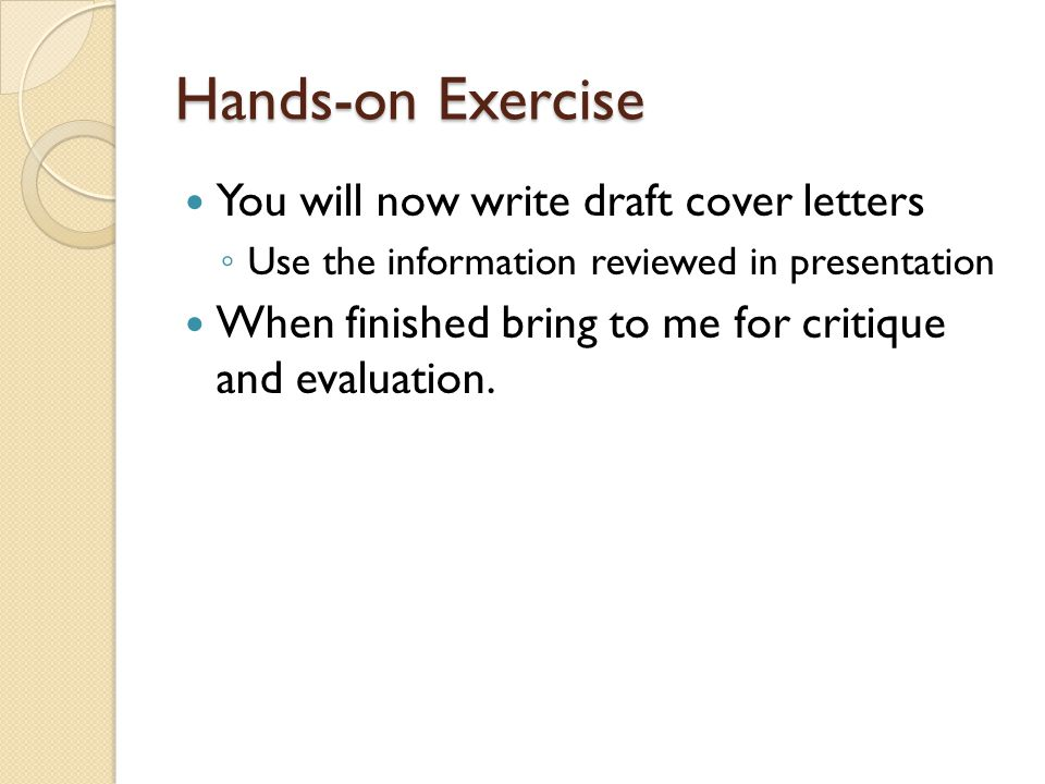 Hands-on Exercise You will now write draft cover letters ◦ Use the information reviewed in presentation When finished bring to me for critique and evaluation.