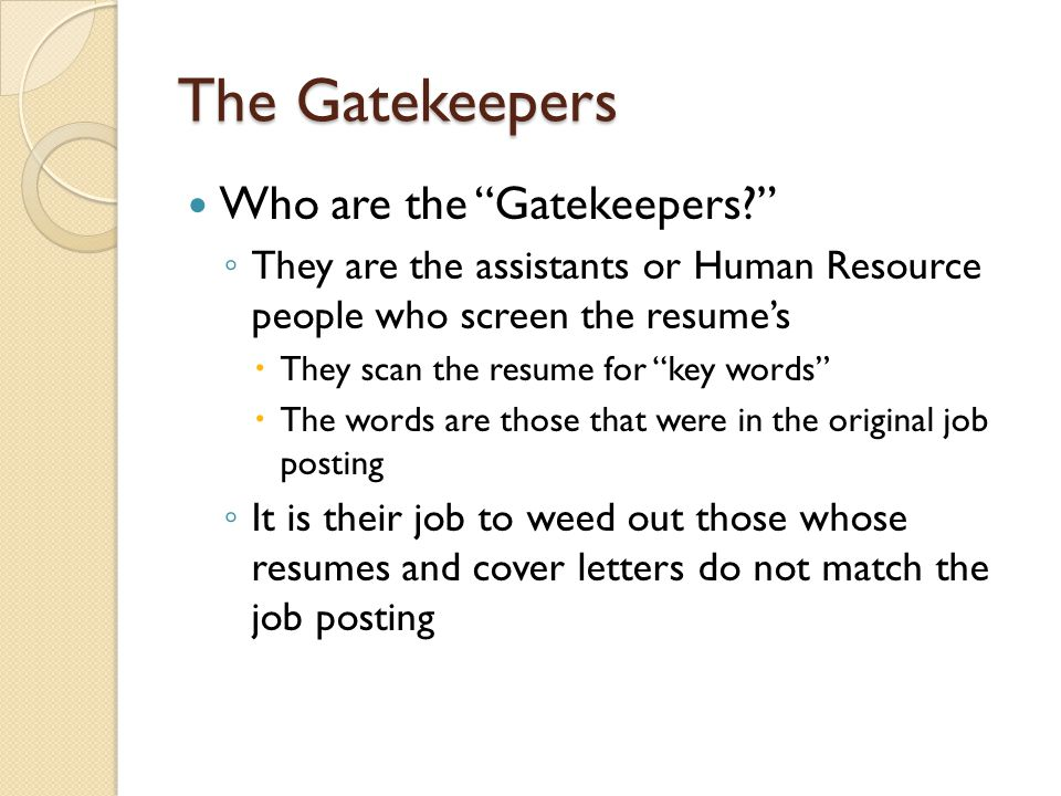 The Gatekeepers Who are the Gatekeepers ◦ They are the assistants or Human Resource people who screen the resume's  They scan the resume for key words  The words are those that were in the original job posting ◦ It is their job to weed out those whose resumes and cover letters do not match the job posting