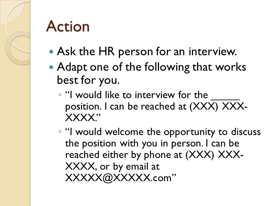 Action Ask the HR person for an interview. Adapt one of the following that works best for you.