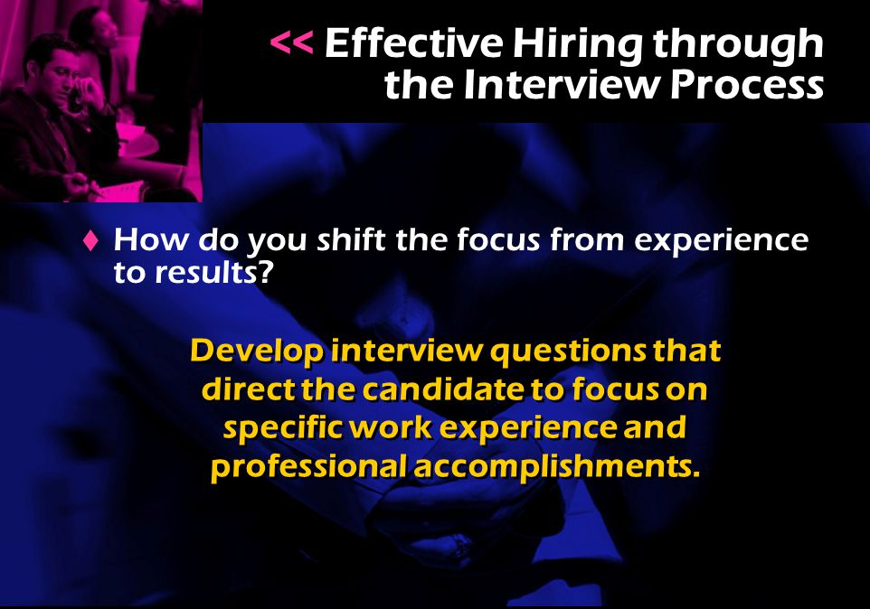  How do you shift the focus from experience to results? << Effective Hiring through the Interview Process Develop interview questions that direct the