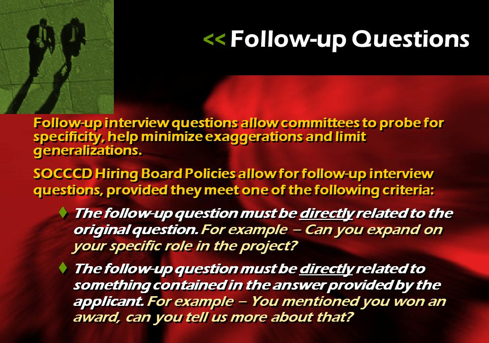 Follow-up interview questions allow committees to probe for specificity, help minimize exaggerations and limit generalizations. SOCCCD Hiring Board Po