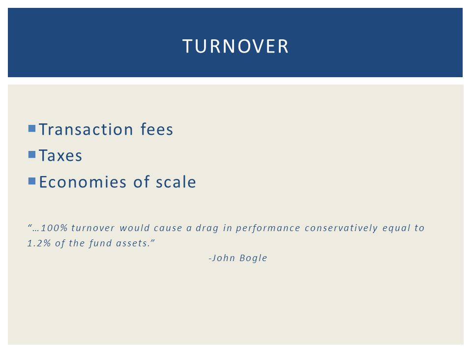  Transaction fees  Taxes  Economies of scale …100% turnover would cause a drag in performance conservatively equal to 1.2% of the fund assets. -John Bogle TURNOVER