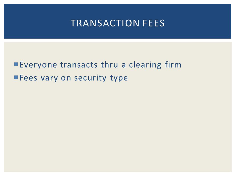  Everyone transacts thru a clearing firm  Fees vary on security type TRANSACTION FEES