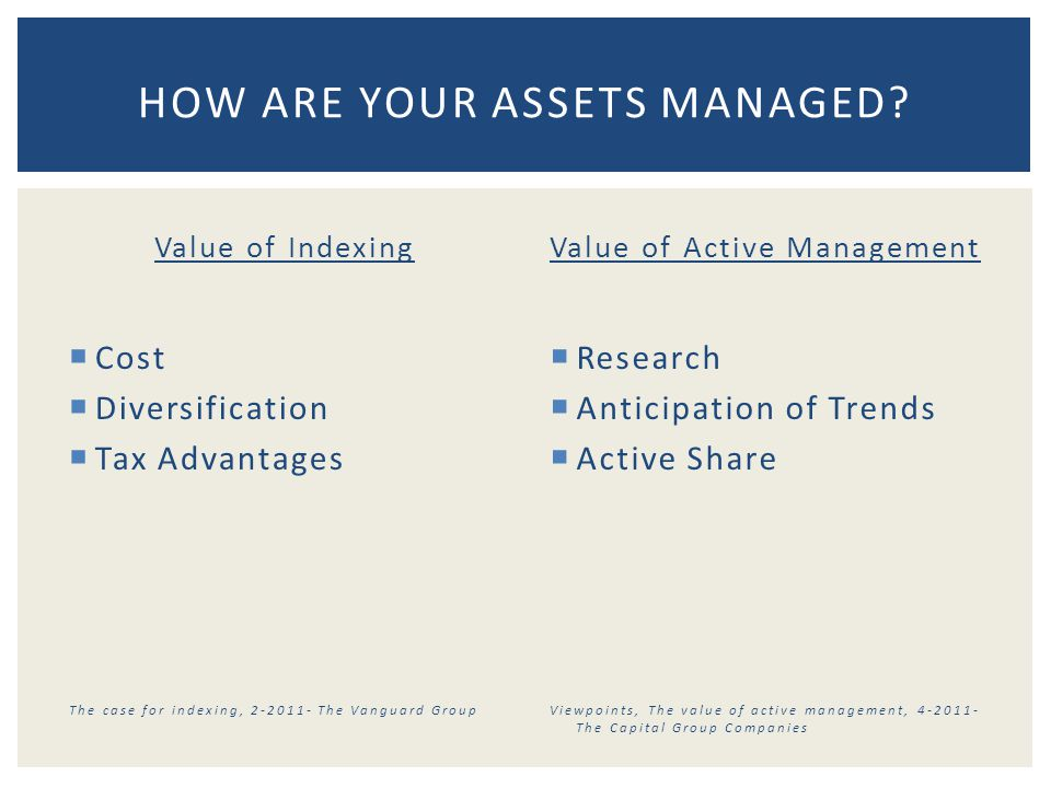 Value of Indexing  Cost  Diversification  Tax Advantages The case for indexing, 2-2011- The Vanguard Group Value of Active Management  Research  Anticipation of Trends  Active Share Viewpoints, The value of active management, 4-2011- The Capital Group Companies HOW ARE YOUR ASSETS MANAGED?
