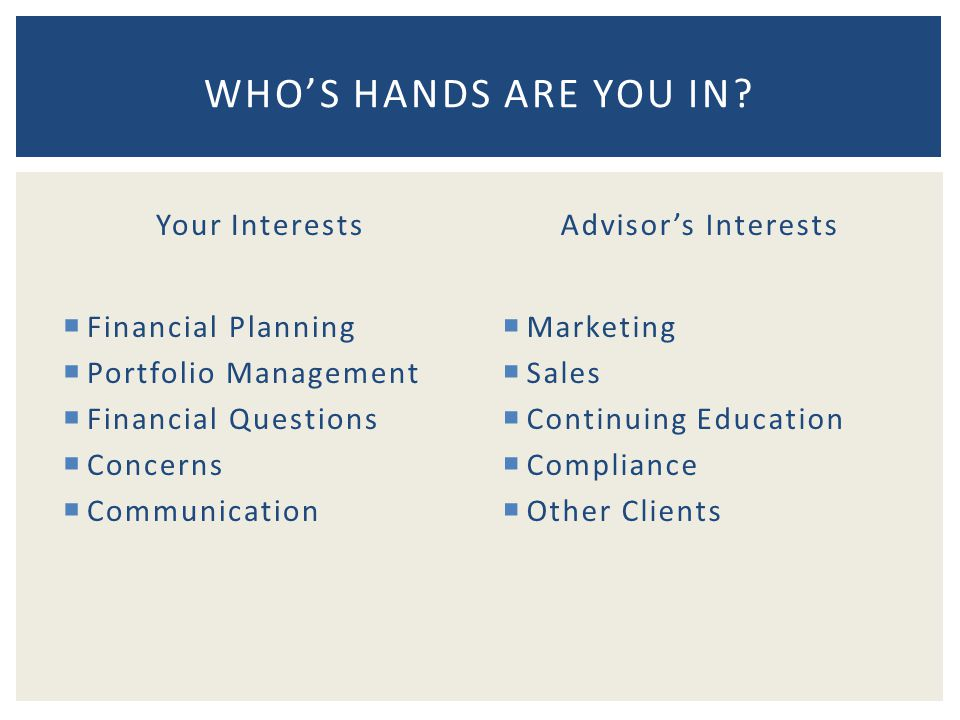 Your Interests  Financial Planning  Portfolio Management  Financial Questions  Concerns  Communication Advisor's Interests  Marketing  Sales  Continuing Education  Compliance  Other Clients WHO'S HANDS ARE YOU IN