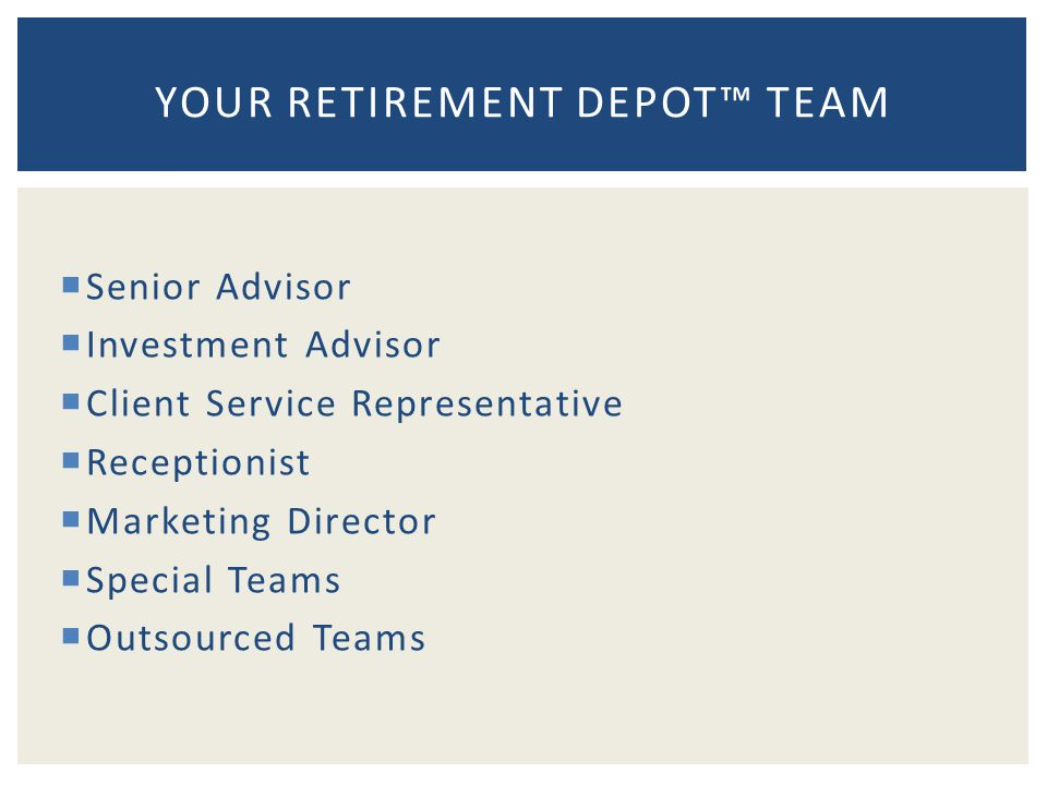  Senior Advisor  Investment Advisor  Client Service Representative  Receptionist  Marketing Director  Special Teams  Outsourced Teams YOUR RETIREMENT DEPOT™ TEAM