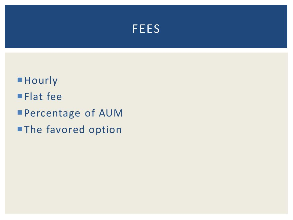  Hourly  Flat fee  Percentage of AUM  The favored option FEES