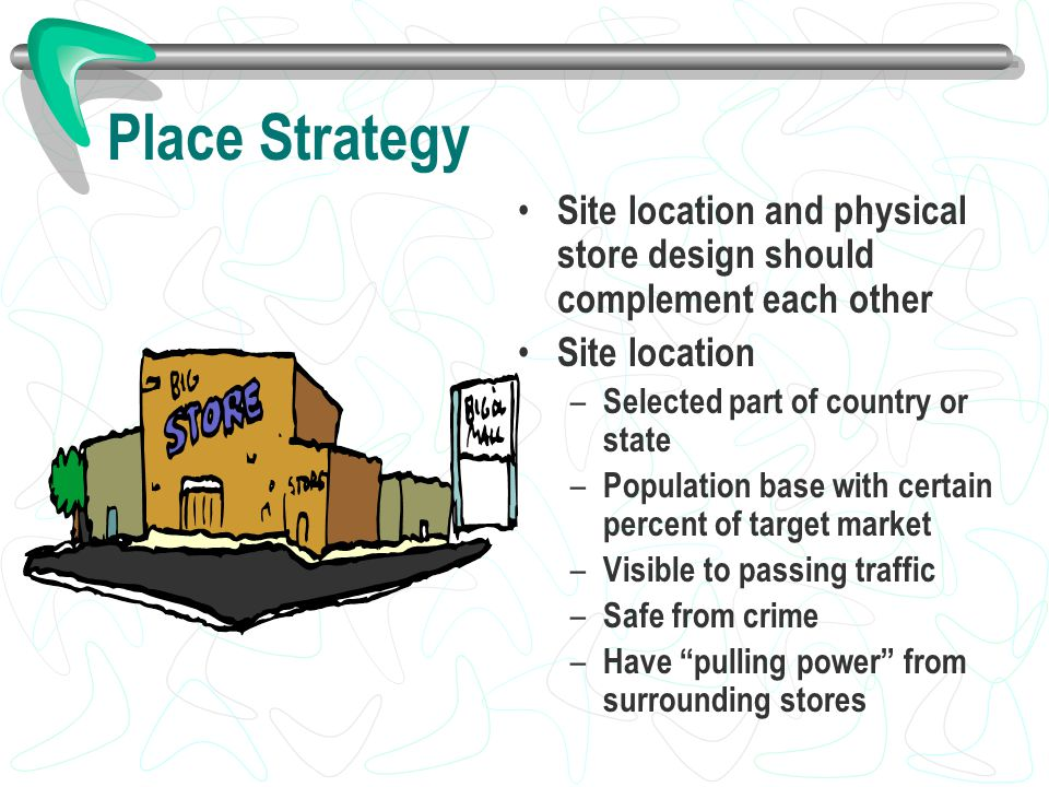 Place Strategy Site location and physical store design should complement each other Site location – Selected part of country or state – Population bas
