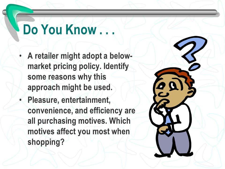Do You Know... A retailer might adopt a below- market pricing policy. Identify some reasons why this approach might be used. Pleasure, entertainment,