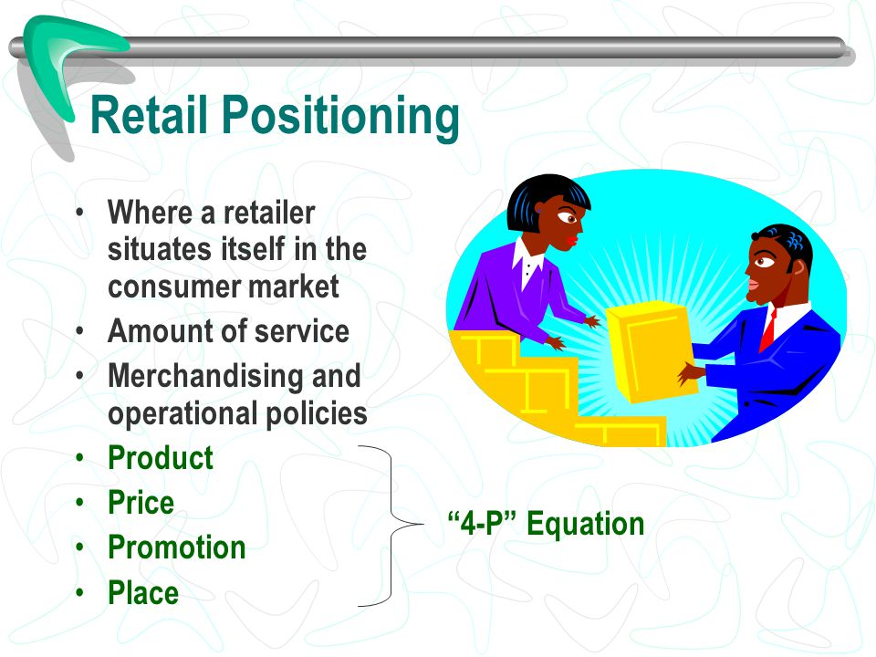 Retail Positioning Where a retailer situates itself in the consumer market Amount of service Merchandising and operational policies Product Price Prom