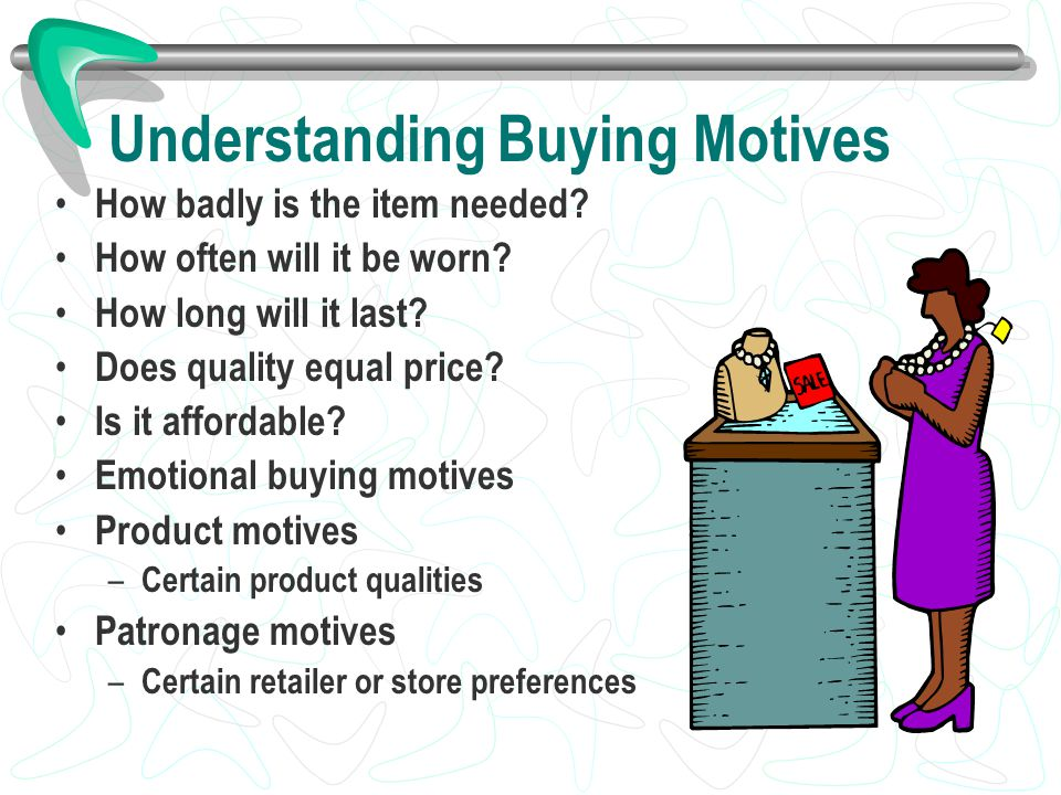Understanding Buying Motives How badly is the item needed? How often will it be worn? How long will it last? Does quality equal price? Is it affordabl