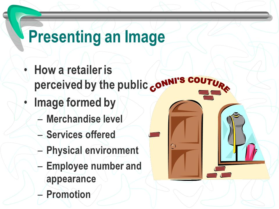 Presenting an Image How a retailer is perceived by the public Image formed by – Merchandise level – Services offered – Physical environment – Employee