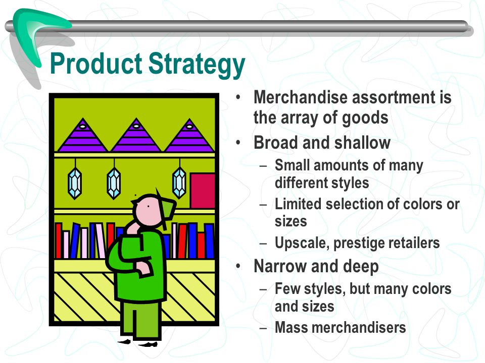 Product Strategy Merchandise assortment is the array of goods Broad and shallow – Small amounts of many different styles – Limited selection of colors