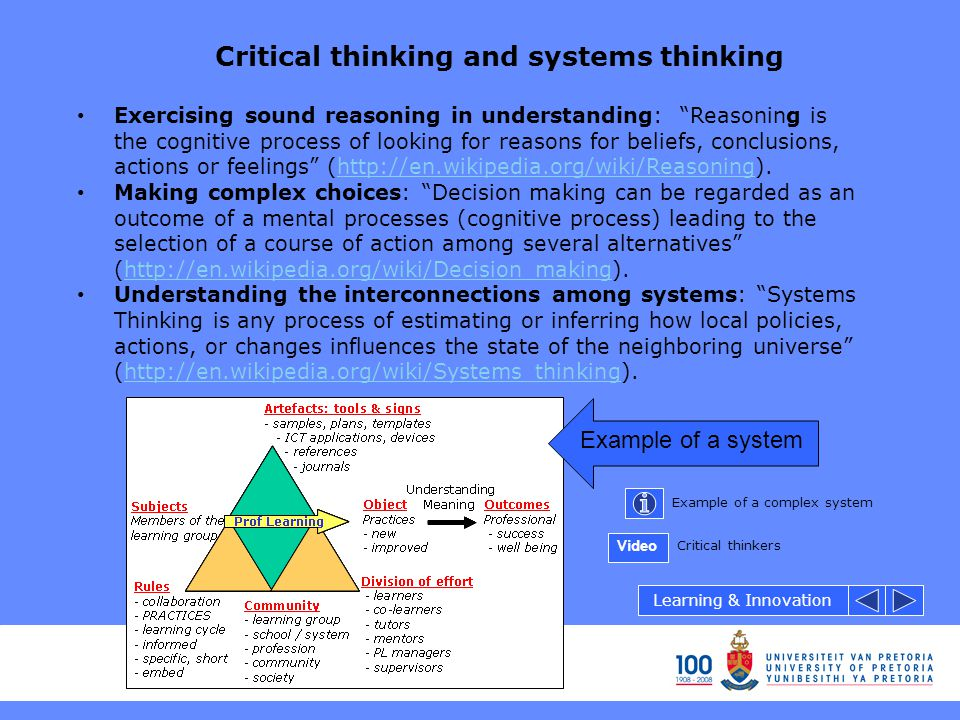 Critical thinking and systems thinking Exercising sound reasoning in understanding: Reasoning is the cognitive process of looking for reasons for beliefs, conclusions, actions or feelings (http://en.wikipedia.org/wiki/Reasoning).http://en.wikipedia.org/wiki/Reasoning Making complex choices: Decision making can be regarded as an outcome of a mental processes (cognitive process) leading to the selection of a course of action among several alternatives (http://en.wikipedia.org/wiki/Decision_making).http://en.wikipedia.org/wiki/Decision_making Understanding the interconnections among systems: Systems Thinking is any process of estimating or inferring how local policies, actions, or changes influences the state of the neighboring universe (http://en.wikipedia.org/wiki/Systems_thinking).http://en.wikipedia.org/wiki/Systems_thinking Example of a system Example of a complex system Critical thinkers Learning & Innovation Video