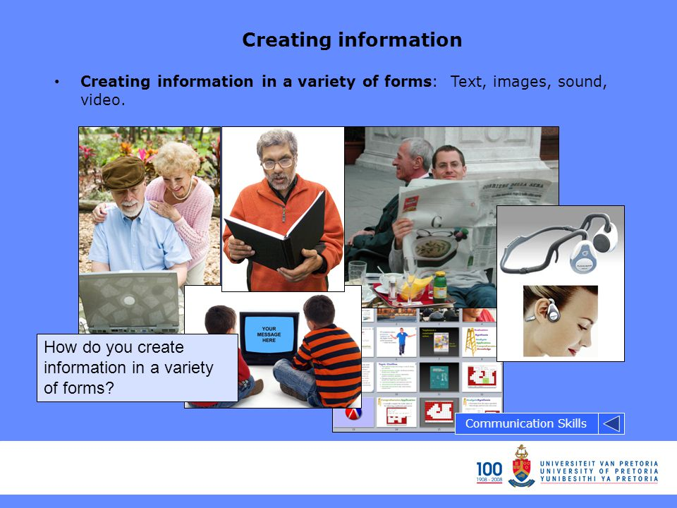 Creating information Creating information in a variety of forms: Text, images, sound, video.