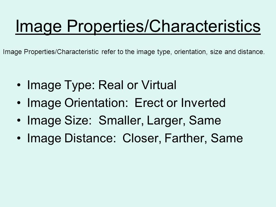 Image Properties/Characteristics Image Type: Real or Virtual Image Orientation: Erect or Inverted Image Size: Smaller, Larger, Same Image Distance: Closer, Farther, Same Image Properties/Characteristic refer to the image type, orientation, size and distance.