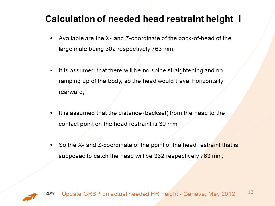 12 Calculation of needed head restraint height I Available are the X- and Z-coordinate of the back-of-head of the large male being 302 respectively 763 mm; It is assumed that there will be no spine straightening and no ramping up of the body, so the head would travel horizontally rearward; It is assumed that the distance (backset) from the head to the contact point on the head restraint is 30 mm; So the X- and Z-coordinate of the point of the head restraint that is supposed to catch the head will be 332 respectively 763 mm; Update GRSP on actual needed HR height - Geneva, May 2012