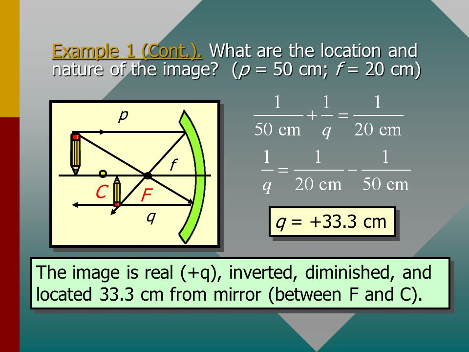 Example 1. A 6 cm pencil is placed 50 cm from the vertex of a 40-cm diameter mirror. What are the location and nature of the image? Sketch the rough i