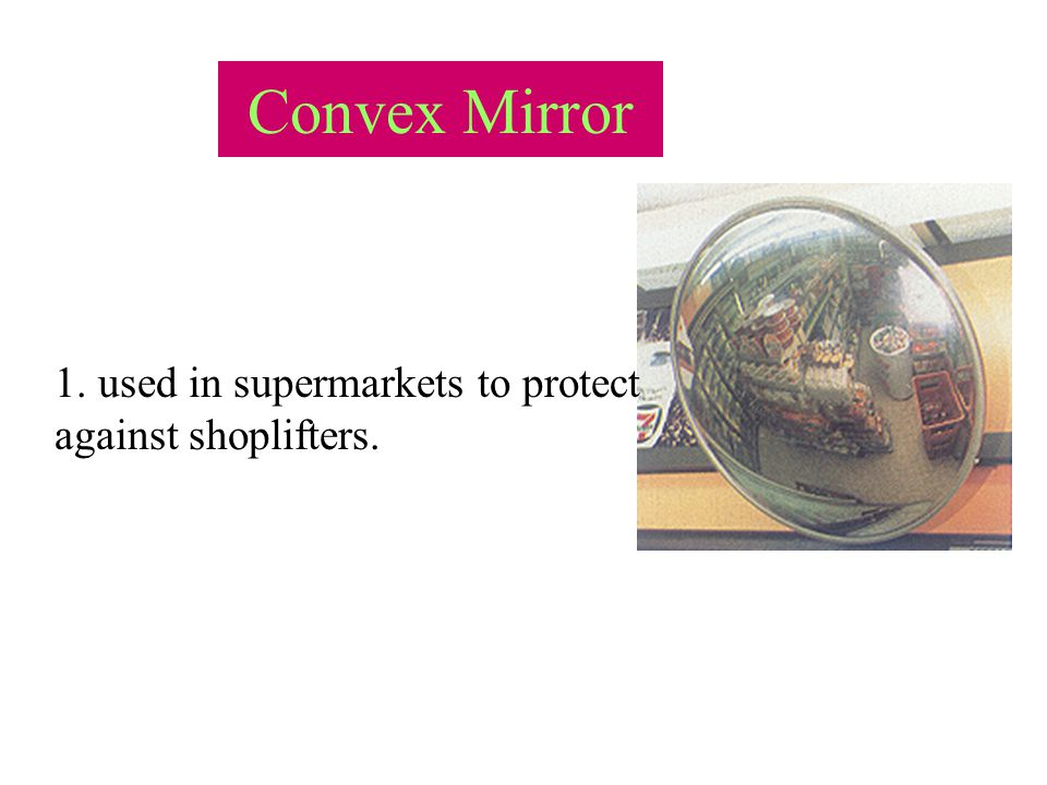 Convex Mirror FC Image:Behind the mirror Nature: Erect, diminished, virtual.